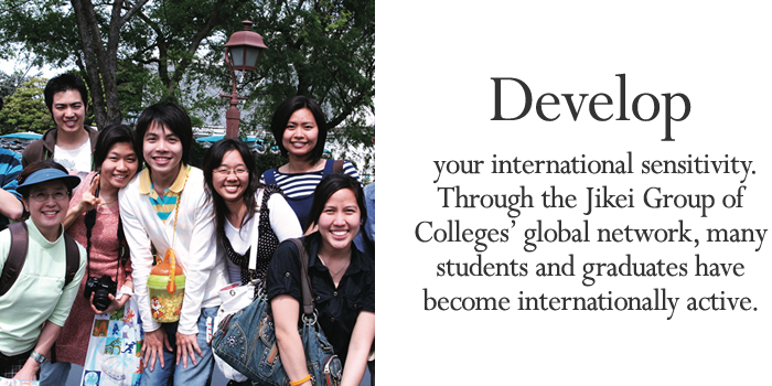 Develop your international sensitivity. Through the Jikei Group of Colleges' global network, many students and graduates have become internationally active.