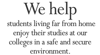 We help students living far from home enjoy their studies at our colleges in a safe and secure environment.