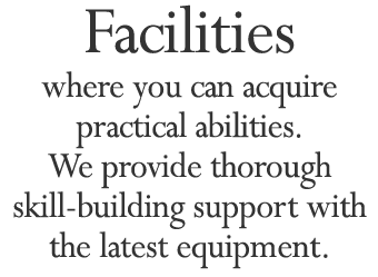 Facilities where you can acquire practical abilities. We provide thorough skill-building support with the latest equipment.
